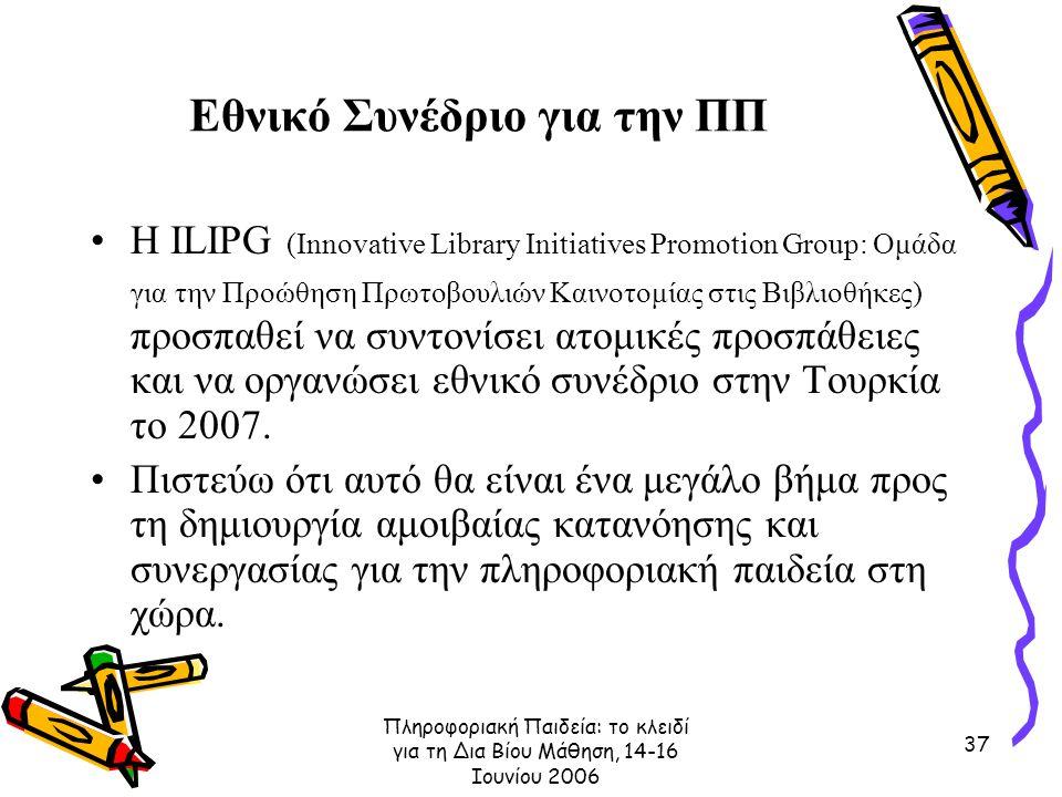 Πληροφοριακή Παιδεία: το κλειδί για τη Δια Βίου Μάθηση, 14-16 Ιουνίου 2006 37 Εθνικό Συνέδριο για την ΠΠ Η ILIPG (Innovative Library Initiatives Promotion Group: Ομάδα για την Προώθηση Πρωτοβουλιών Καινοτομίας στις Βιβλιοθήκες) προσπαθεί να συντονίσει ατομικές προσπάθειες και να οργανώσει εθνικό συνέδριο στην Τουρκία το 2007.