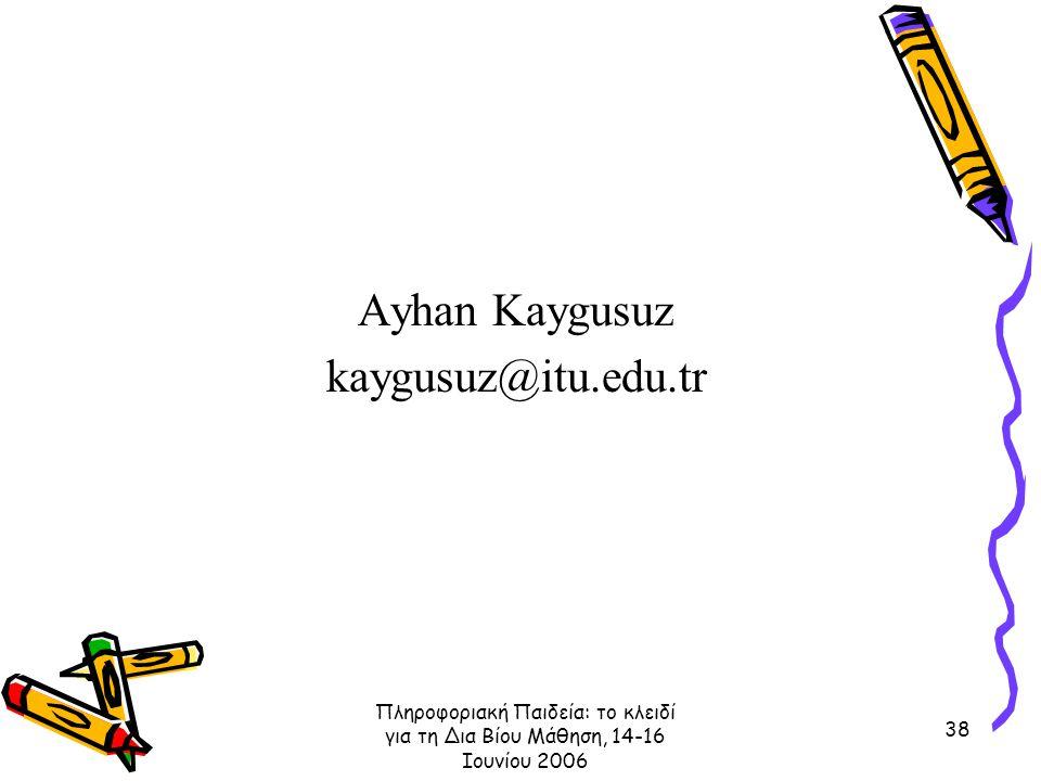 Πληροφοριακή Παιδεία: το κλειδί για τη Δια Βίου Μάθηση, 14-16 Ιουνίου 2006 38 Ayhan Kaygusuz kaygusuz@itu.edu.tr
