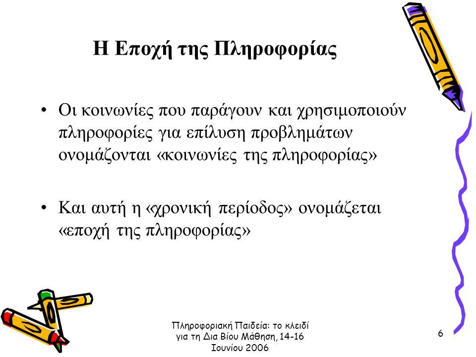 Πληροφοριακή Παιδεία: το κλειδί για τη Δια Βίου Μάθηση, 14-16 Ιουνίου 2006 6 Η Εποχή της Πληροφορίας Οι κοινωνίες που παράγουν και χρησιμοποιούν πληροφορίες για επίλυση προβλημάτων ονομάζονται «κοινωνίες της πληροφορίας» Και αυτή η «χρονική περίοδος» ονομάζεται «εποχή της πληροφορίας»