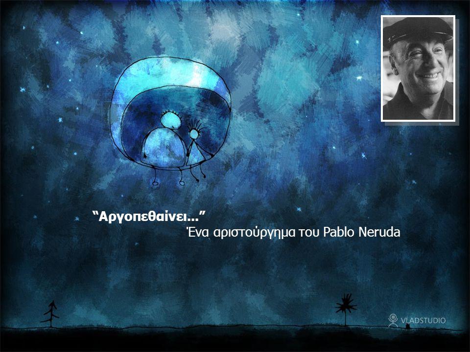 """""""Αργοπεθαίνει..."""" Ένα αριστούργημα του Pablo Neruda"""