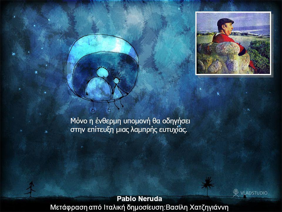 Μόνο η ένθερμη υπομονή θα οδηγήσει στην επίτευξη μιας λαμπρής ευτυχίας. Pablo Neruda Μετάφραση από Ιταλική δημοσίευση:Βασίλη Χατζηγιάννη
