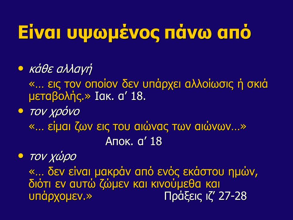 Είναι υψωμένος πάνω από κάθε αλλαγή κάθε αλλαγή «… εις τον οποίον δεν υπάρχει αλλοίωσις ή σκιά μεταβολής.» Ιακ.