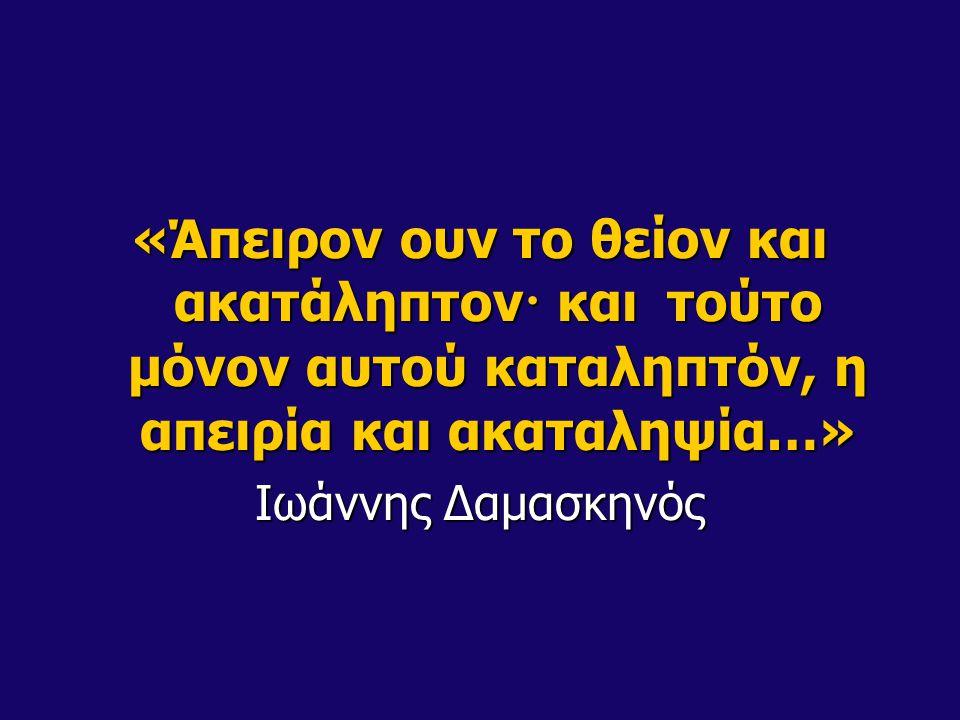 «Άπειρον ουν το θείον και ακατάληπτον · και τούτο μόνον αυτού καταληπτόν, η απειρία και ακαταληψία…» Ιωάννης Δαμασκηνός