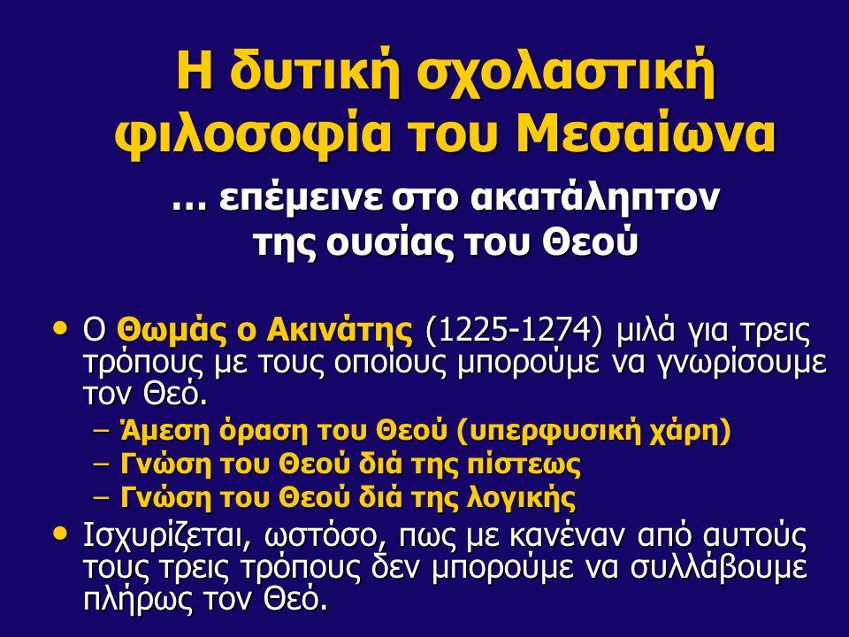 Η δυτική σχολαστική φιλοσοφία του Μεσαίωνα … επέμεινε στο ακατάληπτον της ουσίας του Θεού Ο Θωμάς ο Ακινάτης (1225-1274) μιλά για τρεις τρόπους με τους οποίους μπορούμε να γνωρίσουμε τον Θεό.