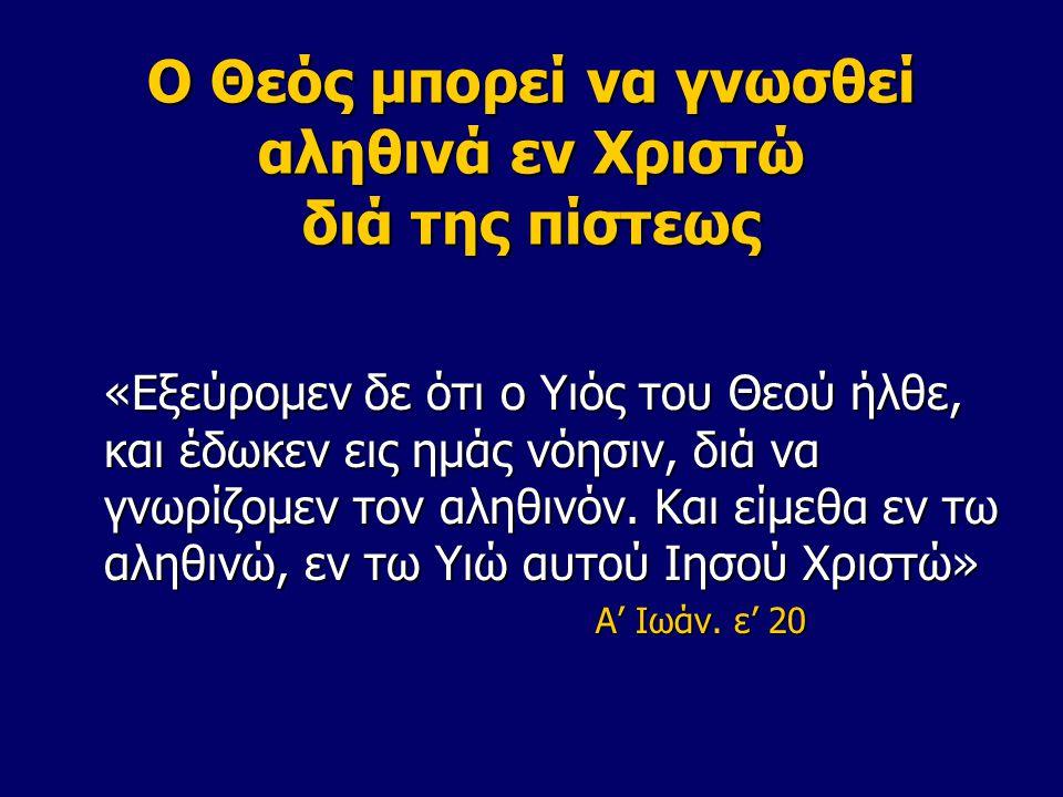 Ο Θεός μπορεί να γνωσθεί αληθινά εν Χριστώ διά της πίστεως «Εξεύρομεν δε ότι ο Υιός του Θεού ήλθε, και έδωκεν εις ημάς νόησιν, διά να γνωρίζομεν τον αληθινόν.