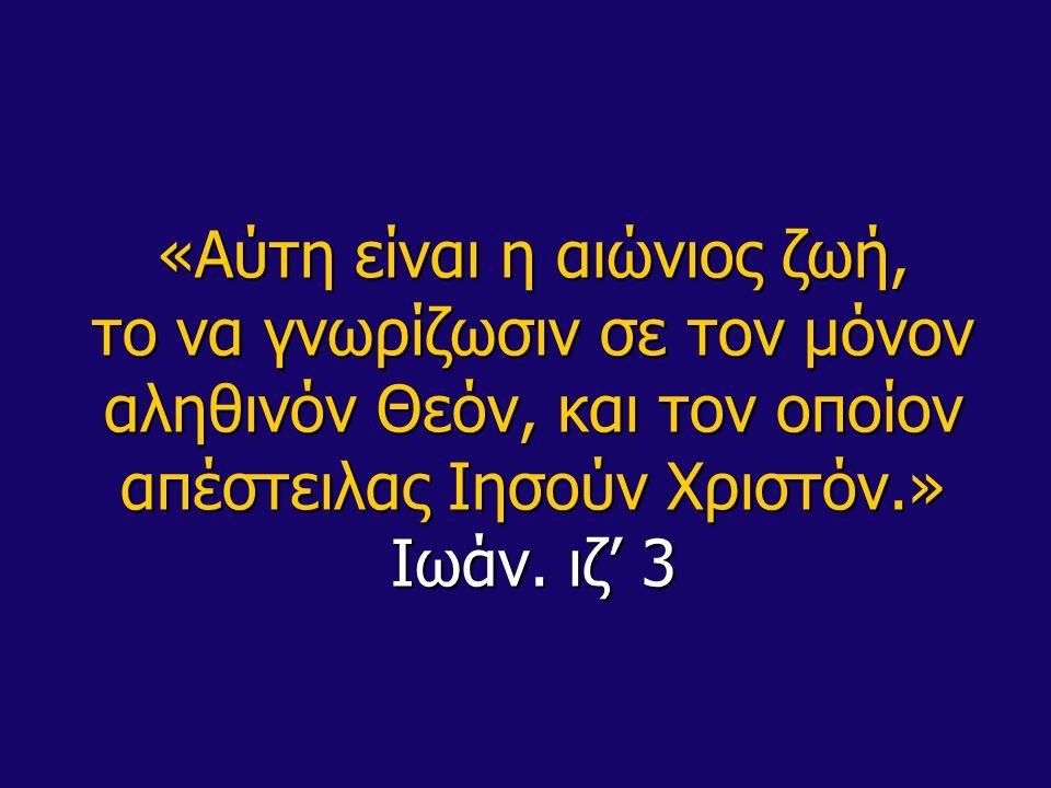 «Αύτη είναι η αιώνιος ζωή, το να γνωρίζωσιν σε τον μόνον αληθινόν Θεόν, και τον οποίον απέστειλας Ιησούν Χριστόν.» Ιωάν.