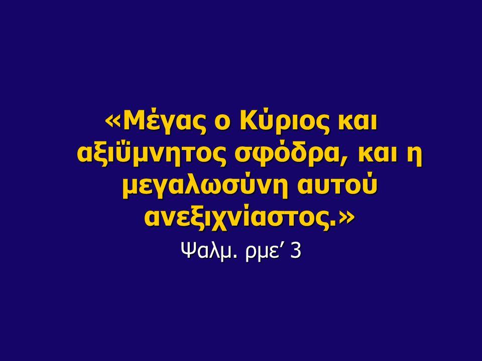 «Μέγας ο Κύριος και αξιΰμνητος σφόδρα, και η μεγαλωσύνη αυτού ανεξιχνίαστος.» Ψαλμ. ρμε' 3