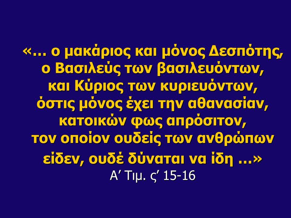 «… ο μακάριος και μόνος Δεσπότης, ο Βασιλεύς των βασιλευόντων, και Κύριος των κυριευόντων, όστις μόνος έχει την αθανασίαν, κατοικών φως απρόσιτον, τον οποίον ουδείς των ανθρώπων είδεν, ουδέ δύναται να ίδη …» Α' Τιμ.