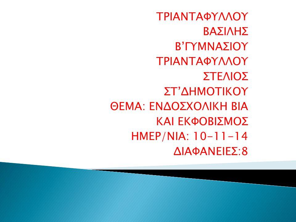 ΤΡΙΑΝΤΑΦΥΛΛΟΥ ΒΑΣΙΛΗΣ Β'ΓΥΜΝΑΣΙΟΥ ΤΡΙΑΝΤΑΦΥΛΛΟΥ ΣΤΕΛΙΟΣ ΣΤ'ΔΗΜΟΤΙΚΟΥ ΘΕΜΑ: ΕΝΔΟΣΧΟΛΙΚΗ ΒΙΑ ΚΑΙ ΕΚΦΟΒΙΣΜΟΣ ΗΜΕΡ/ΝΙΑ: 10-11-14 ΔΙΑΦΑΝΕΙΕΣ:8