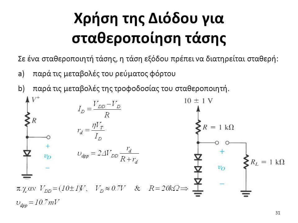 Χρήση της Διόδου για σταθεροποίηση τάσης Σε ένα σταθεροποιητή τάσης, η τάση εξόδου πρέπει να διατηρείται σταθερή: a)παρά τις μεταβολές του ρεύματος φόρτου b)παρά τις μεταβολές της τροφοδοσίας του σταθεροποιητή.