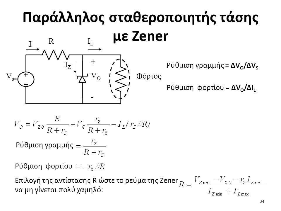 Παράλληλος σταθεροποιητής τάσης με Zener Φόρτος R VsVs +VO-+VO- I ILIL IZIZ Ρύθμιση γραμμής = ΔV Ο /ΔV S Ρύθμιση φορτίου = ΔV O /ΔI L Ρύθμιση γραμμής Ρύθμιση φορτίου Επιλογή της αντίστασης R ώστε το ρεύμα της Zener να μη γίνεται πολύ χαμηλό: 34