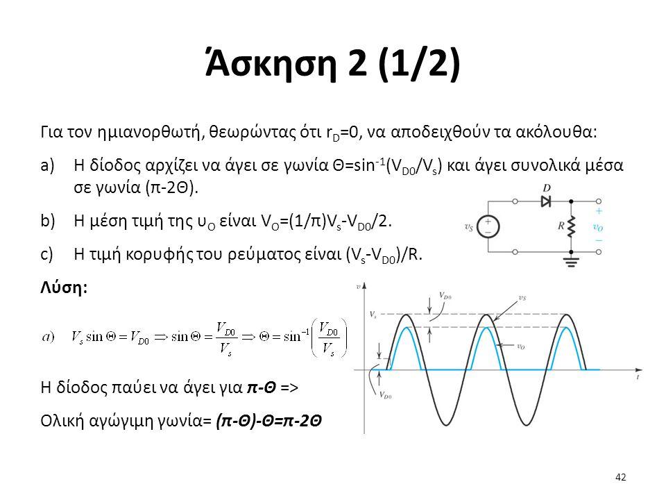 Άσκηση 2 (1/2) Για τον ημιανορθωτή, θεωρώντας ότι r D =0, να αποδειχθούν τα ακόλουθα: a)Η δίοδος αρχίζει να άγει σε γωνία Θ=sin -1 (V D0 /V s ) και άγει συνολικά μέσα σε γωνία (π-2Θ).