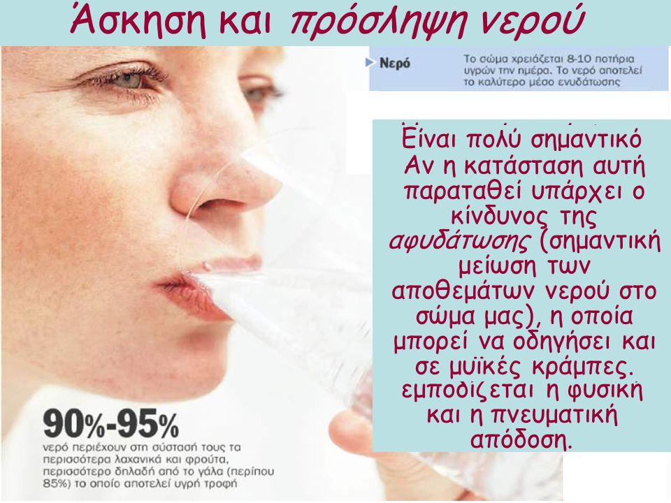 Άσκηση και πρόσληψη νερού Η επαρκής πρόσληψη υγρών είναι απαραίτητη για ένα άτομο με αυξημένη φυσική δραστηριότητα. Όποιος ασκείται ιδρώνει, άρα χάνει