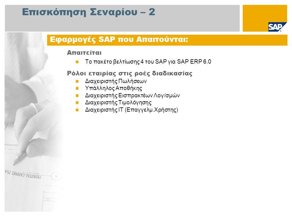 Επισκόπηση Σεναρίου – 2 Απαιτείται Το πακέτο βελτίωσης 4 του SAP για SAP ERP 6.0 Ρόλοι εταιρίας στις ροές διαδικασίας Διαχειριστής Πωλήσεων Υπάλληλος Αποθήκης Διαχειριστής Εισπρακτέων Λογ/σμών Διαχειριστής Τιμολόγησης Διαχειριστής ΙΤ (Επαγγελμ.Χρήστης) Εφαρμογές SAP που Απαιτούνται: