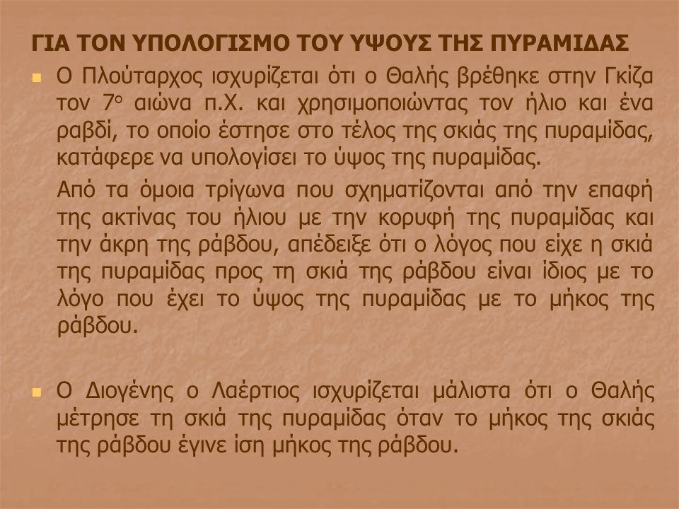 ΓΙΑ ΤΟΝ ΥΠΟΛΟΓΙΣΜΟ ΤΟΥ ΥΨΟΥΣ ΤΗΣ ΠΥΡΑΜΙΔΑΣ Ο Πλούταρχος ισχυρίζεται ότι ο Θαλής βρέθηκε στην Γκίζα τον 7 ο αιώνα π.Χ. και χρησιμοποιώντας τον ήλιο και