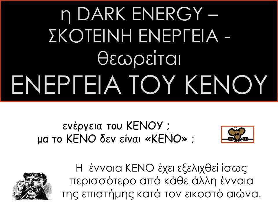 η DARK ENERGY – ΣΚΟΤΕΙΝΗ ΕΝΕΡΓΕΙΑ - θεωρείται ΕΝΕΡΓΕΙΑ ΤΟΥ ΚΕΝΟΥ ενέργεια του ΚΕΝΟΥ ; μα το ΚΕΝΟ δεν είναι «ΚΕΝΟ» ; H έννοια ΚΕΝΟ έχει εξελιχθεί ίσως