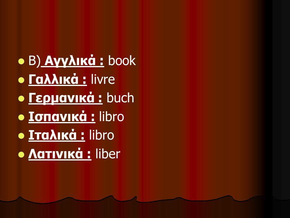 Β) Αγγλικά : book Γαλλικά : livre Γερμανικά : buch Ισπανικά : libro Ιταλικά : libro Λατινικά : liber