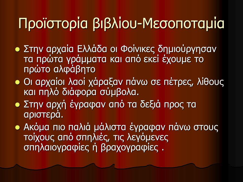 Προϊστορία βιβλίου-Μεσοποταμία Στην αρχαία Ελλάδα οι Φοίνικες δημιούργησαν τα πρώτα γράμματα και από εκεί έχουμε το πρώτο αλφάβητο Στην αρχαία Ελλάδα οι Φοίνικες δημιούργησαν τα πρώτα γράμματα και από εκεί έχουμε το πρώτο αλφάβητο Οι αρχαίοι λαοί χάραξαν πάνω σε πέτρες, λίθους και πηλό διάφορα σύμβολα.