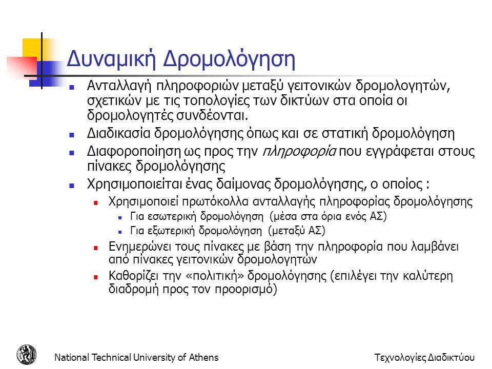 National Technical University of AthensΤεχνολογίες Διαδικτύου Πρωτόκολλα Εξωτερικής Δρομολόγησης - Border Gateway Protocol (BGP) Επιτρέπει την ανταλλαγή πληροφορίας μεταξύ δρομολογητών που βρίσκονται στο ίδιο ή σε διαφορετικά αυτόνομα συστήματα Δρομολόγηση μεταξύ διαφορετικών αυτόνομων συστημάτων Δρομολόγηση εντός ενός αυτόνομου συστήματος Δρομολόγηση Διέλευσης Όταν δρομολογητές ανταλλάσσουν πληροφορία BGP ενώ συνδέονται μέσω ενός άλλου αυτόνομου συστήματος που δεν συμμετέχει στο πρωτόκολλο Ανταλλαγή πληροφορίας σχετικής με την τοπολογία και την ύπαρξη μονοπατιών προς διάφορα δίκτυα Όχι περιοδική ενημέρωση όλου του πίνακα αλλά μόνο ενημέρωση σε περιπτώσεις μεταβολής της τοπολογίας του δικτύου