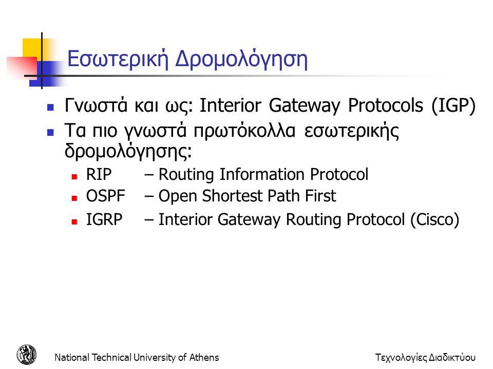 National Technical University of AthensΤεχνολογίες Διαδικτύου Πρωτόκολλο Πληροφορίας Δρομολόγησης (RIP) Από τα πιο δημοφιλή πρωτόκολλα δρομολόγησης Στέλνει μηνύματα για ενημέρωση πινάκων δρομολόγησης περιοδικά καθώς και στην περίπτωση που η τοπολογία του δικτύου αλλάξει Όταν ένας δρομολογητής λάβει μια ενημέρωση για μια διαδρομή, ενημερώνει τον πίνακά του Η τιμή metric για το μονοπάτι αυξάνεται κατά 1 Οι δρομολογητές RIP αποθηκεύουν μόνο την καλύτερη διαδρομή προς ένα προορισμό Τη διαδρομή με τη χαμηλότερη τιμή metric