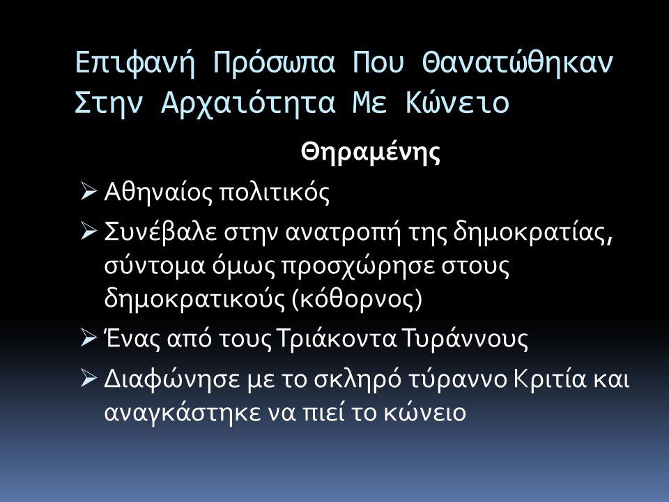 Επιφανή Πρόσωπα Που Θανατώθηκαν Στην Αρχαιότητα Με Κώνειο Θηραμένης  Αθηναίος πολιτικός  Συνέβαλε στην ανατροπή της δημοκρατίας, σύντομα όμως προσχώ