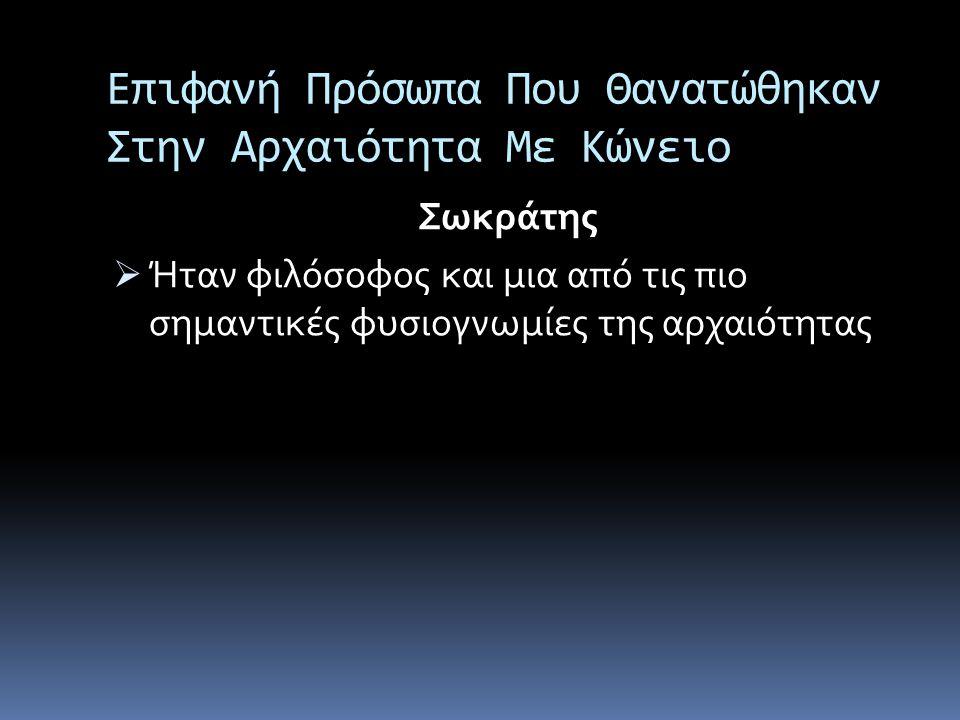 Επιφανή Πρόσωπα Που Θανατώθηκαν Στην Αρχαιότητα Με Κώνειο Σωκράτης  Ήταν φιλόσοφος και μια από τις πιο σημαντικές φυσιογνωμίες της αρχαιότητας