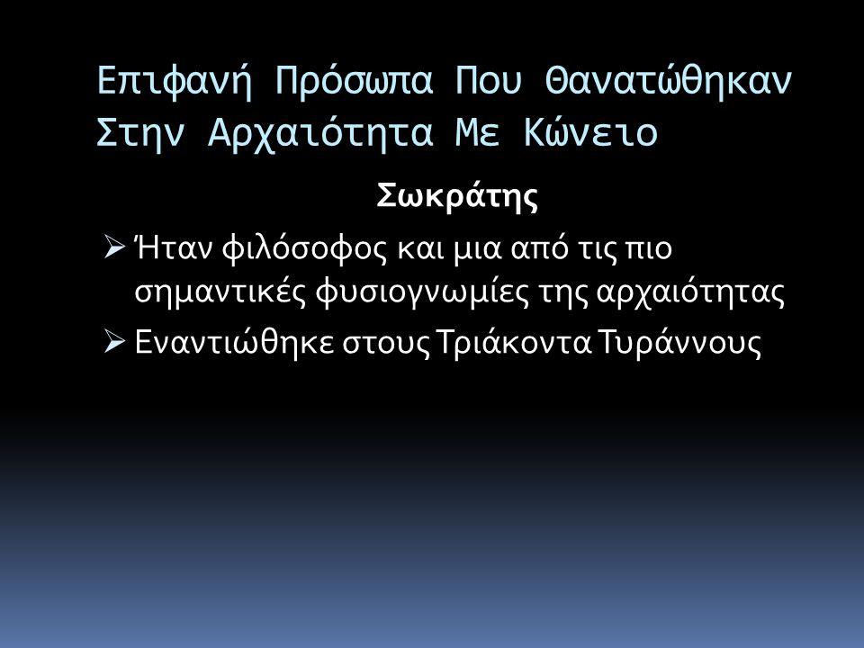 Επιφανή Πρόσωπα Που Θανατώθηκαν Στην Αρχαιότητα Με Κώνειο Σωκράτης  Ήταν φιλόσοφος και μια από τις πιο σημαντικές φυσιογνωμίες της αρχαιότητας  Εναν