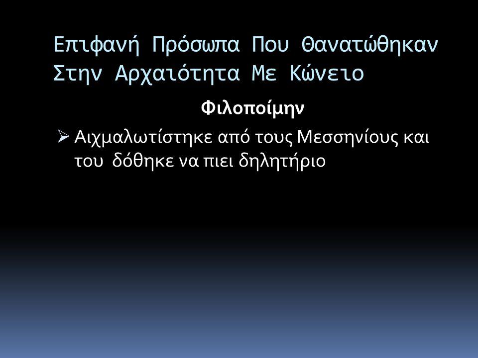 Επιφανή Πρόσωπα Που Θανατώθηκαν Στην Αρχαιότητα Με Κώνειο Φιλοποίμην  Αιχμαλωτίστηκε από τους Μεσσηνίους και του δόθηκε να πιει δηλητήριο