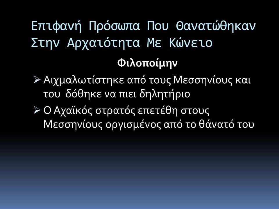 Επιφανή Πρόσωπα Που Θανατώθηκαν Στην Αρχαιότητα Με Κώνειο Φιλοποίμην  Αιχμαλωτίστηκε από τους Μεσσηνίους και του δόθηκε να πιει δηλητήριο  Ο Αχαϊκός