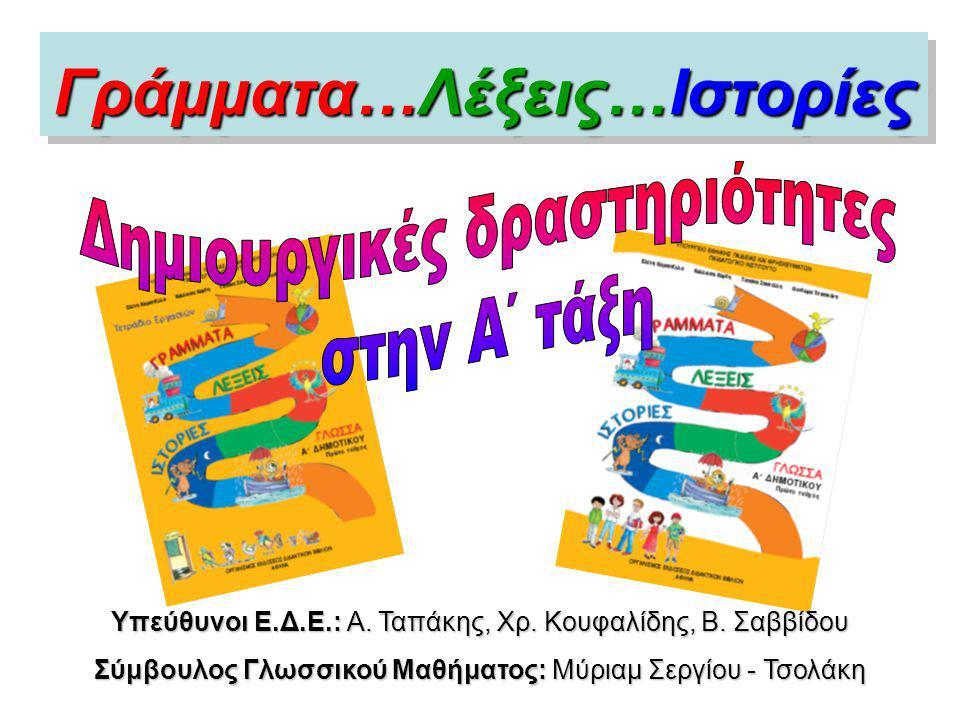 Γράμματα…Λέξεις…Ιστορίες Υπεύθυνοι Ε.Δ.Ε.: Α. Ταπάκης, Χρ. Κουφαλίδης, Β. Σαββίδου Σύμβουλος Γλωσσικού Μαθήματος: Μύριαμ Σεργίου - Τσολάκη