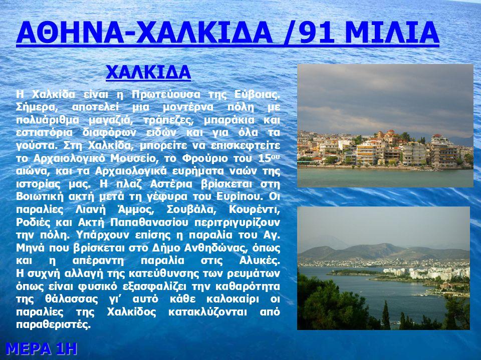 ΜΕΡΑ 1Η ΑΘΗΝΑ-ΧΑΛΚΙΔΑ /91 ΜΙΛΙΑ ΧΑΛΚΙΔΑ Η Χαλκίδα είναι η Πρωτεύουσα της Εύβοιας. Σήμερα, αποτελεί μια μοντέρνα πόλη με πολυάριθμα μαγαζιά, τράπεζες,