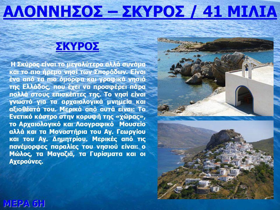 ΜΕΡΑ 6Η ΑΛΟΝΝΗΣΟΣ – ΣΚΥΡΟΣ / 41 ΜΙΛΙΑ ΣΚΥΡΟΣ Η Σκύρος είναι το μεγαλύτερο αλλά συνάμα και το πιο ήρεμο νησί των Σποράδων. Είναι ένα από τα πιο όμορφα