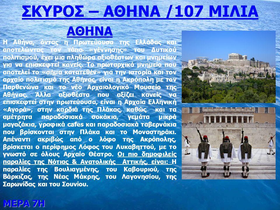 ΜΕΡΑ 7Η. ΣΚΥΡΟΣ – ΑΘΗΝΑ /107 ΜΙΛΙΑ ΑΘΗΝΑ Η Αθήνα, όντας η Πρωτεύουσα της Ελλάδας και αποτελώντας τον τόπο «γέννησης» του Δυτικού πολιτισμού, έχει μια