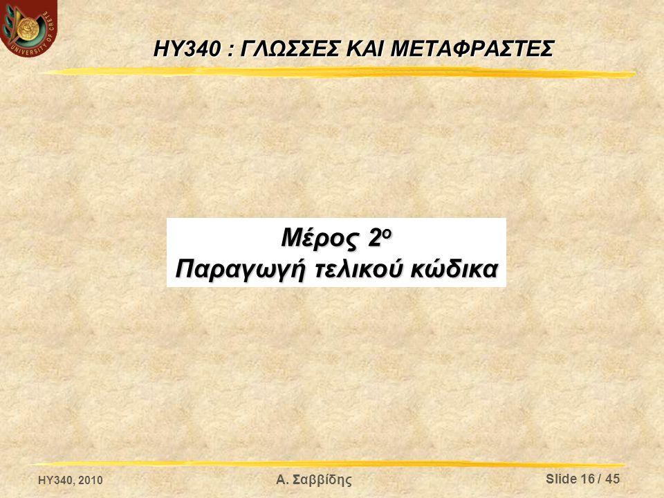 HY340 : ΓΛΩΣΣΕΣ ΚΑΙ ΜΕΤΑΦΡΑΣΤΕΣ Μέρος 2 ο Παραγωγή τελικού κώδικα HY340, 2010 Slide 16 / 45 Α. Σαββίδης