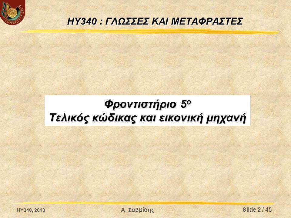 HY340 : ΓΛΩΣΣΕΣ ΚΑΙ ΜΕΤΑΦΡΑΣΤΕΣ Φροντιστήριο 5 ο Τελικός κώδικας και εικονική μηχανή HY340, 2010 Slide 2 / 45 Α. Σαββίδης