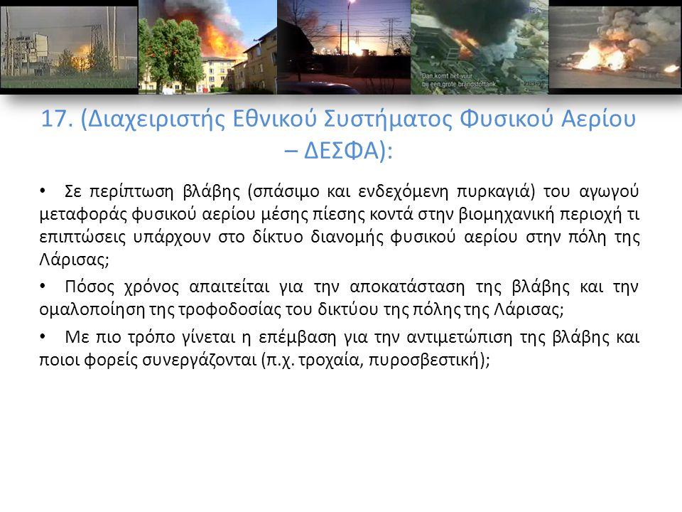 17. (Διαχειριστής Εθνικού Συστήματος Φυσικού Αερίου – ΔΕΣΦΑ): Σε περίπτωση βλάβης (σπάσιμο και ενδεχόμενη πυρκαγιά) του αγωγού μεταφοράς φυσικού αερίο