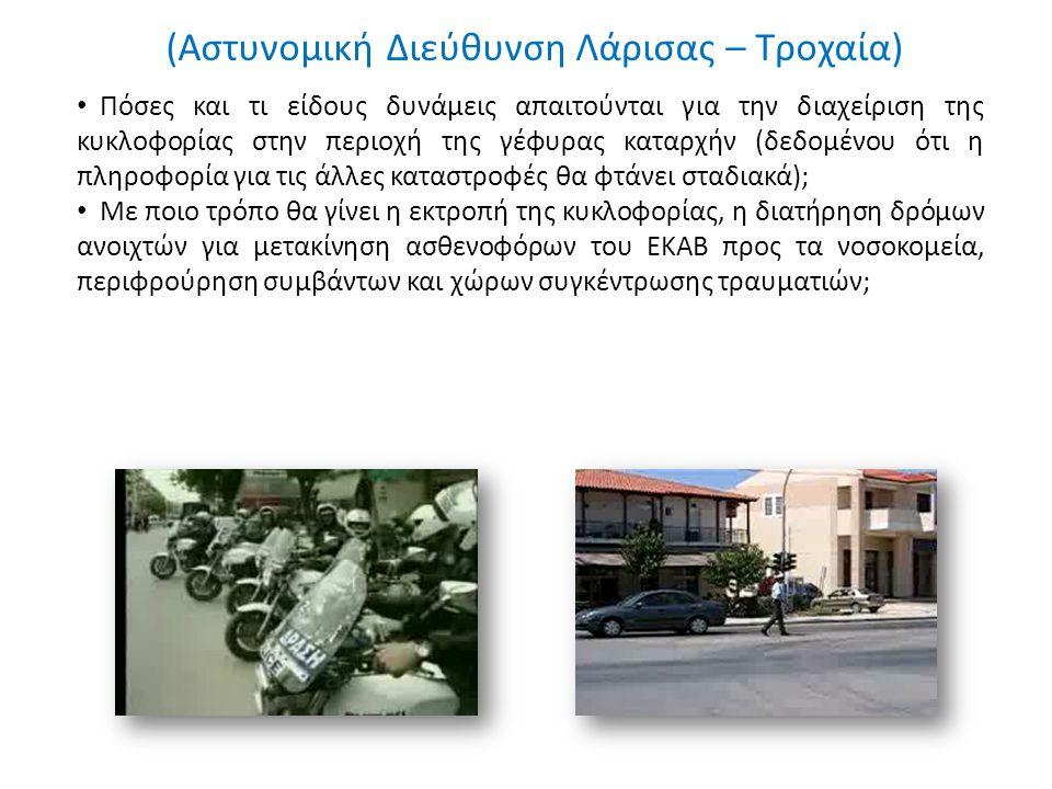 (Αστυνομική Διεύθυνση Λάρισας – Τροχαία) Πόσες και τι είδους δυνάμεις απαιτούνται για την διαχείριση της κυκλοφορίας στην περιοχή της γέφυρας καταρχήν (δεδομένου ότι η πληροφορία για τις άλλες καταστροφές θα φτάνει σταδιακά); Με ποιο τρόπο θα γίνει η εκτροπή της κυκλοφορίας, η διατήρηση δρόμων ανοιχτών για μετακίνηση ασθενοφόρων του ΕΚΑΒ προς τα νοσοκομεία, περιφρούρηση συμβάντων και χώρων συγκέντρωσης τραυματιών;