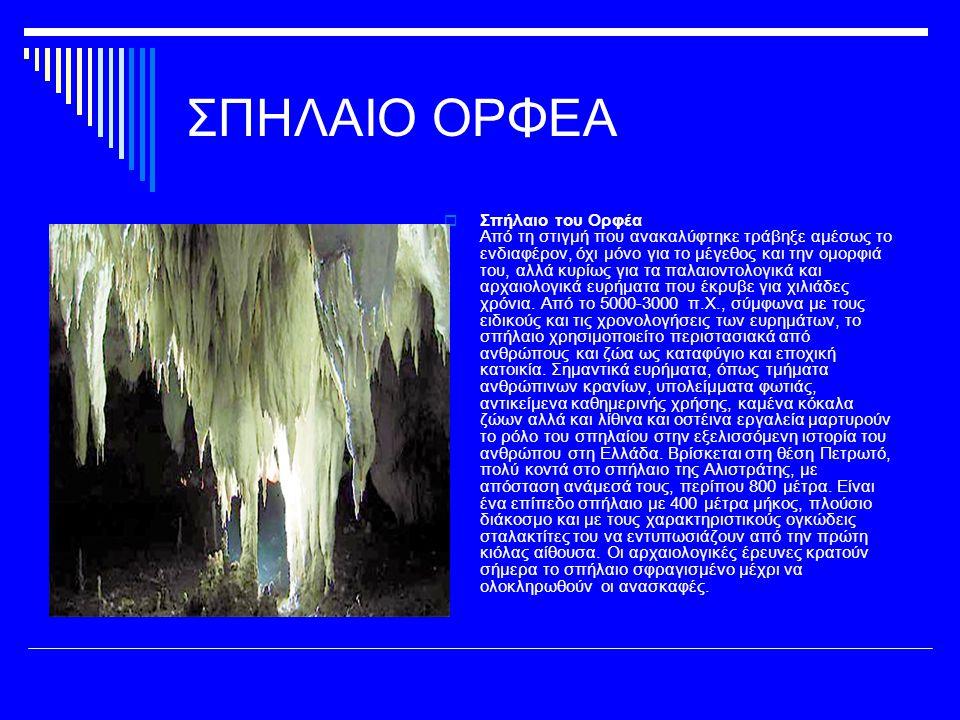 ΣΠΗΛΑΙΟ ΟΡΦΕΑ  Σπήλαιο του Ορφέα Από τη στιγμή που ανακαλύφτηκε τράβηξε αμέσως το ενδιαφέρον, όχι μόνο για το μέγεθος και την ομορφιά του, αλλά κυρίως για τα παλαιοντολογικά και αρχαιολογικά ευρήματα που έκρυβε για χιλιάδες χρόνια.