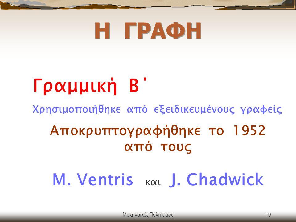 Μυκηναϊκός Πολιτισμός10 Η ΓΡΑΦΗ Γραμμική Β΄ Χρησιμοποιήθηκε από εξειδικευμένους γραφείς Αποκρυπτογραφήθηκε το 1952 από τους M. Ventris και J. Chadwick
