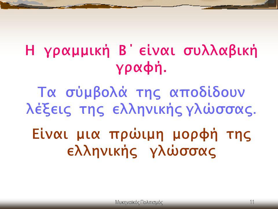 Μυκηναϊκός Πολιτισμός11 Η γραμμική Β΄ είναι συλλαβική γραφή. Τα σύμβολά της αποδίδουν λέξεις της ελληνικής γλώσσας. Είναι μια πρώιμη μορφή της ελληνικ