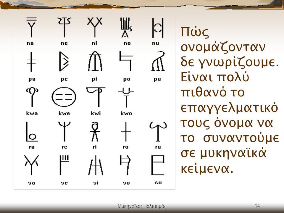 Μυκηναϊκός Πολιτισμός14 Πώς ονομάζονταν δε γνωρίζουμε. Είναι πολύ πιθανό το επαγγελματικό τους όνομα να το συναντούμε σε μυκηναϊκά κείμενα.