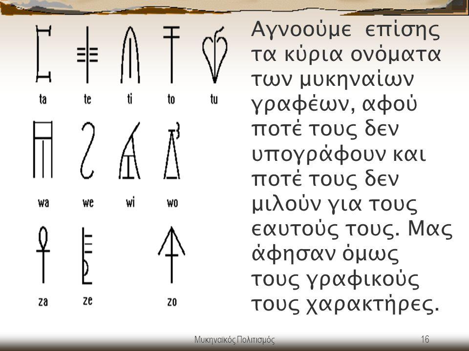 Μυκηναϊκός Πολιτισμός16 Αγνοούμε επίσης τα κύρια ονόματα των μυκηναίων γραφέων, αφού ποτέ τους δεν υπογράφουν και ποτέ τους δεν μιλούν για τους εαυτού