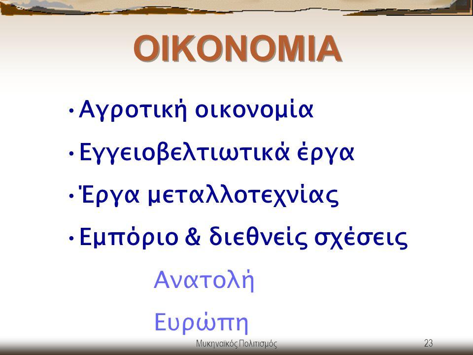 Μυκηναϊκός Πολιτισμός23 ΟΙΚΟΝΟΜΙΑ Aγροτική οικονομία Εγγειοβελτιωτικά έργα Έργα μεταλλοτεχνίας Εμπόριο & διεθνείς σχέσεις Ανατολή Ευρώπη