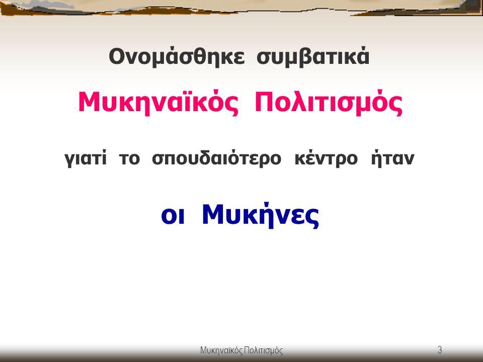 Μυκηναϊκός Πολιτισμός3 Ονομάσθηκε συμβατικά Μυκηναϊκός Πολιτισμός γιατί το σπουδαιότερο κέντρο ήταν οι Μυκήνες