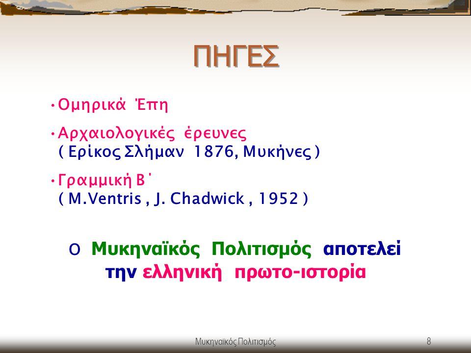 8 ΠΗΓΕΣ Ομηρικά Έπη Αρχαιολογικές έρευνες ( Ερίκος Σλήμαν 1876, Μυκήνες ) Γραμμική Β΄ ( M.Ventris, J. Chadwick, 1952 ) O Μυκηναϊκός Πολιτισμός αποτελε