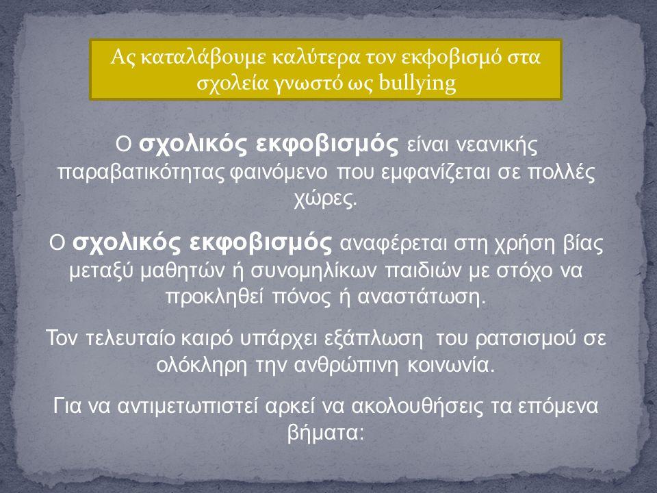 Ας καταλάβουμε καλύτερα τον εκφοβισμό στα σχολεία γνωστό ως bullying Ο σχολικός εκφοβισμός είναι νεανικής παραβατικότητας φαινόμενο που εμφανίζεται σε πολλές χώρες.