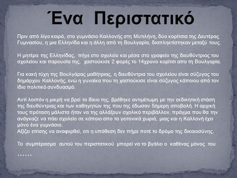 Πριν από λίγο καιρό, στο γυμνάσιο Καλλονής στη Μυτιλήνη, δύο κορίτσια της Δευτέρας Γυμνασίου, η μια Ελληνίδα και η άλλη από τη Βουλγαρία, διαπληκτίστηκαν μεταξύ τους.
