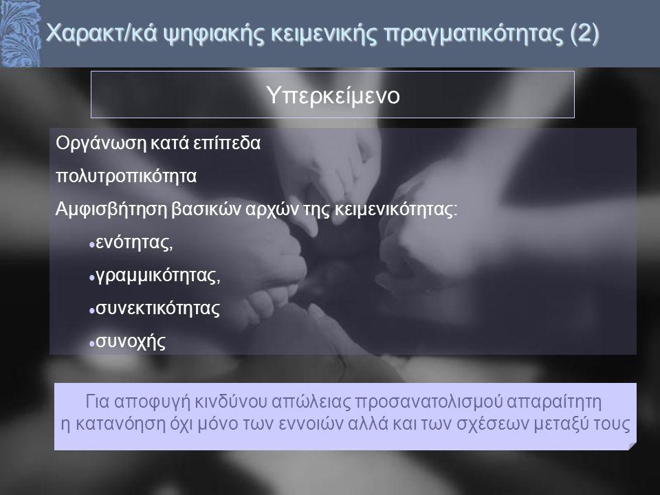 Χαρακτ/κά ψηφιακής κειμενικής πραγματικότητας (2) Υπερκείμενο Οργάνωση κατά επίπεδα πολυτροπικότητα Αμφισβήτηση βασικών αρχών της κειμενικότητας: ενότ
