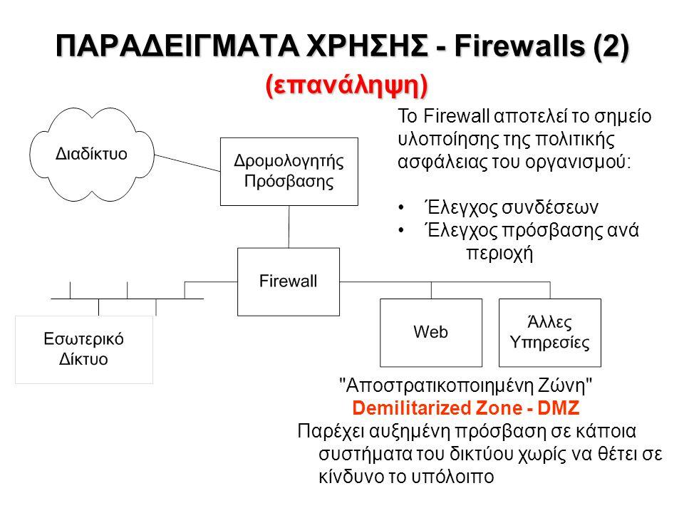 ΠΑΡΑΔΕΙΓΜΑΤΑ ΧΡΗΣΗΣ - Firewalls (2) (επανάληψη) Αποστρατικοποιημένη Ζώνη Demilitarized Zone - DMZ Παρέχει αυξημένη πρόσβαση σε κάποια συστήματα του δικτύου χωρίς να θέτει σε κίνδυνο το υπόλοιπο Το Firewall αποτελεί το σημείο υλοποίησης της πολιτικής ασφάλειας του οργανισμού: Έλεγχος συνδέσεων Έλεγχος πρόσβασης ανά περιοχή
