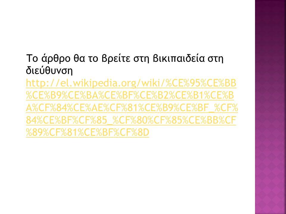 Το άρθρο θα το βρείτε στη βικιπαιδεία στη διεύθυνση http://el.wikipedia.org/wiki/%CE%95%CE%BB %CE%B9%CE%BA%CE%BF%CE%B2%CE%B1%CE%B A%CF%84%CE%AE%CF%81%